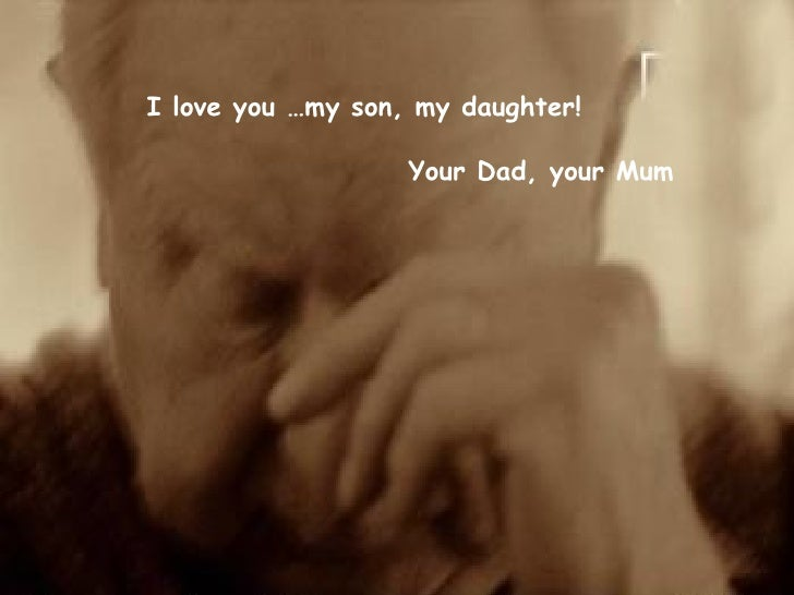 I love you …my son, my daughter!   Your Dad, your Mum