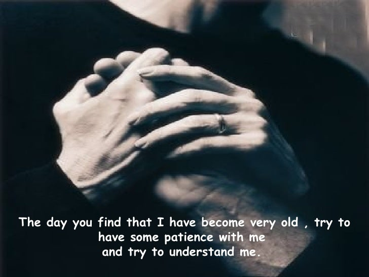 The day you find that I have become very old , try to have some patience with me  and try to understand me.