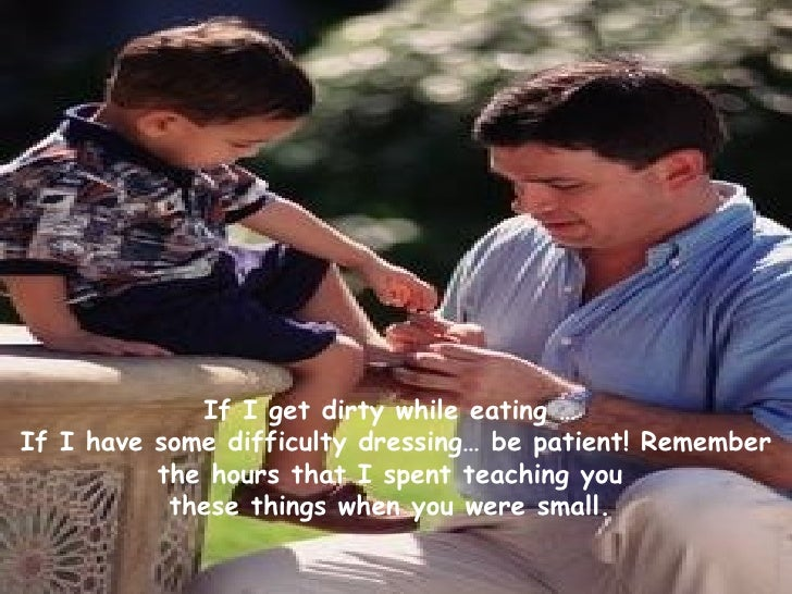 If I get dirty while eating …  If I have some difficulty dressing… be patient! Remember the hours that I spent teaching yo...