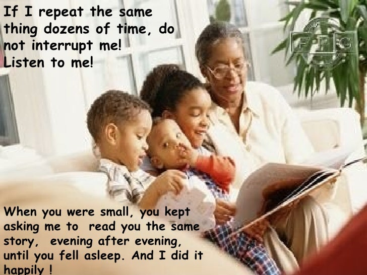 If I repeat the same thing dozens of time, do not interrupt me!  Listen to me!   When you were small, you kept asking me t...