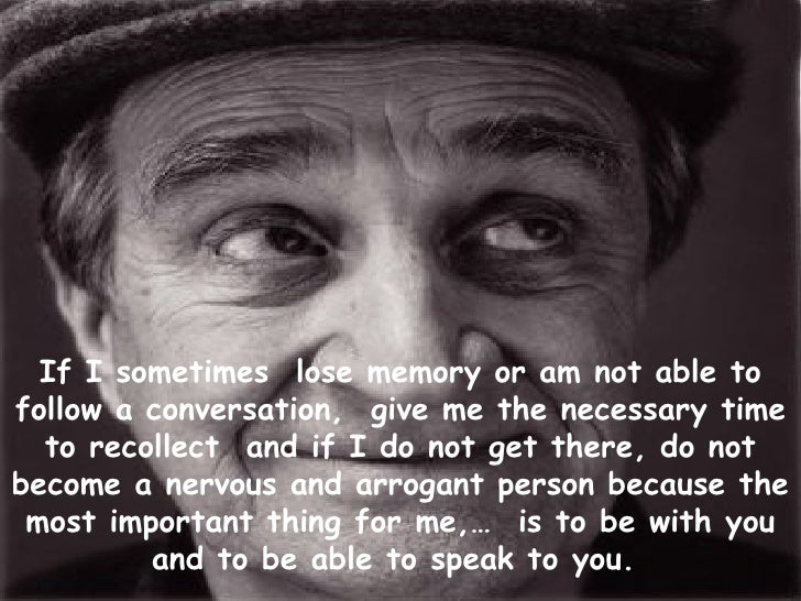 If I sometimes  lose memory or am not able to follow a conversation,  give me the necessary time to recollect  and if I do...