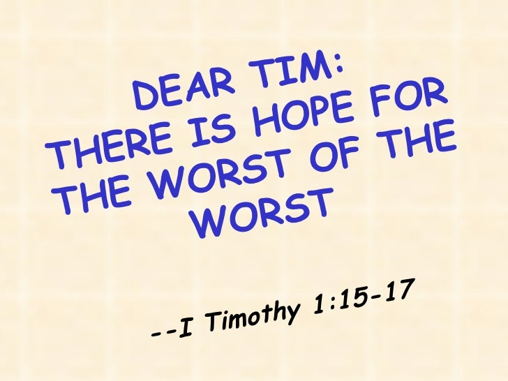 DEAR TIM: THERE IS HOPE FOR THE WORST OF THE WORST --I Timothy 1:15-17