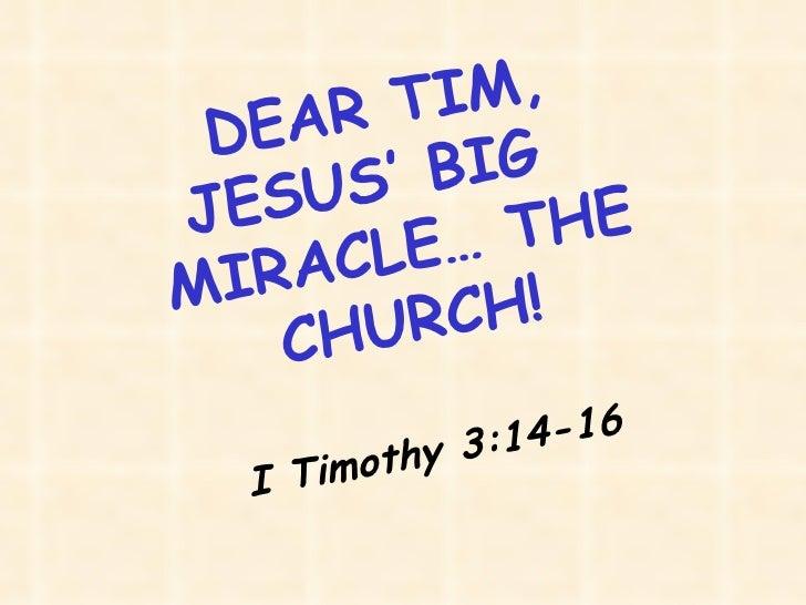 DEAR TIM, JESUS' BIG  MIRACLE… THE CHURCH! I Timothy 3:14-16