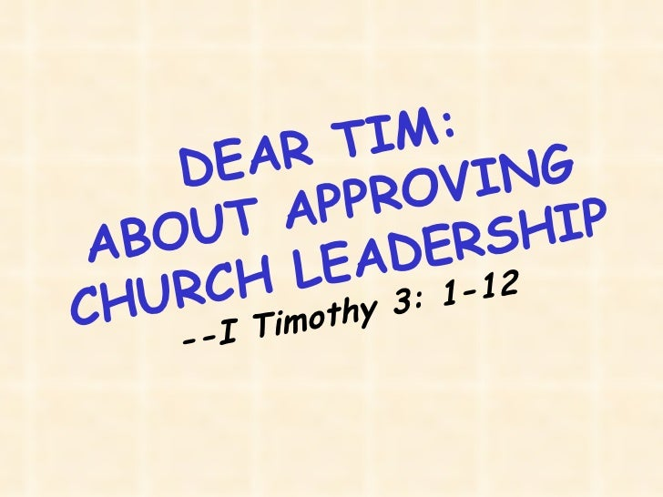 DEAR TIM: ABOUT APPROVING CHURCH LEADERSHIP --I Timothy 3: 1-12