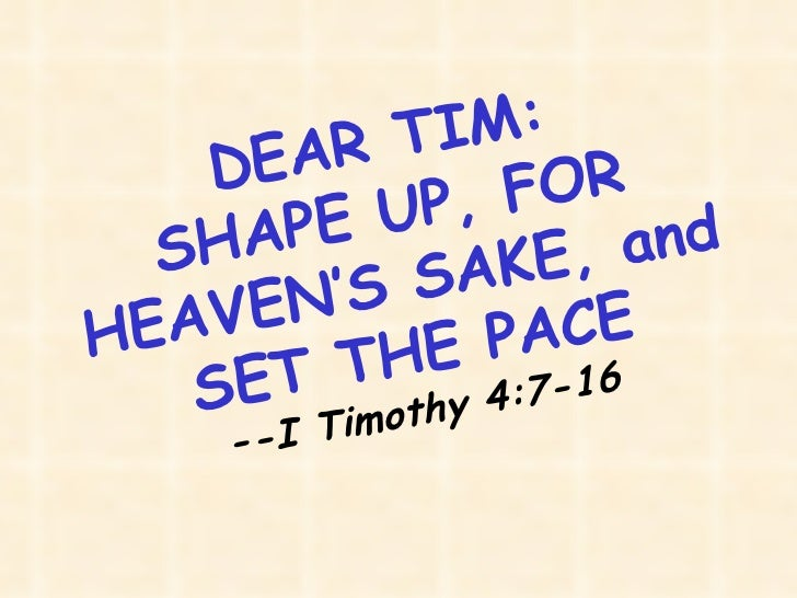 DEAR TIM: SHAPE UP, FOR HEAVEN'S SAKE, and SET THE PACE --I Timothy 4:7-16