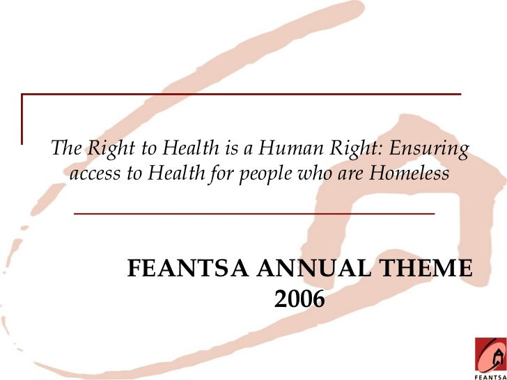 The Right to Health is a Human Right: Ensuring  access to Health for people who are Homeless        FEANTSA ANNUAL THEME  ...
