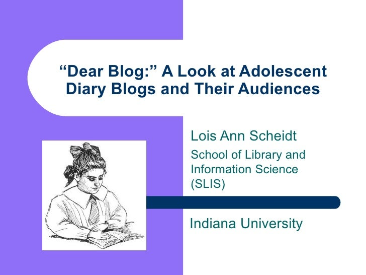 """ Dear Blog:"" A Look at Adolescent Diary Blogs and Their Audiences Lois Ann Scheidt School of Library and Information Scie..."