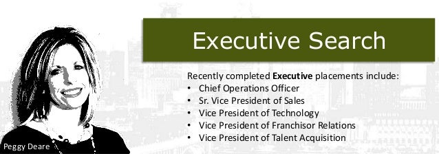 Executive Search  Peggy Deare  Recently completed Executive placements include: • Chief Operations Officer • Sr. Vice Pres...