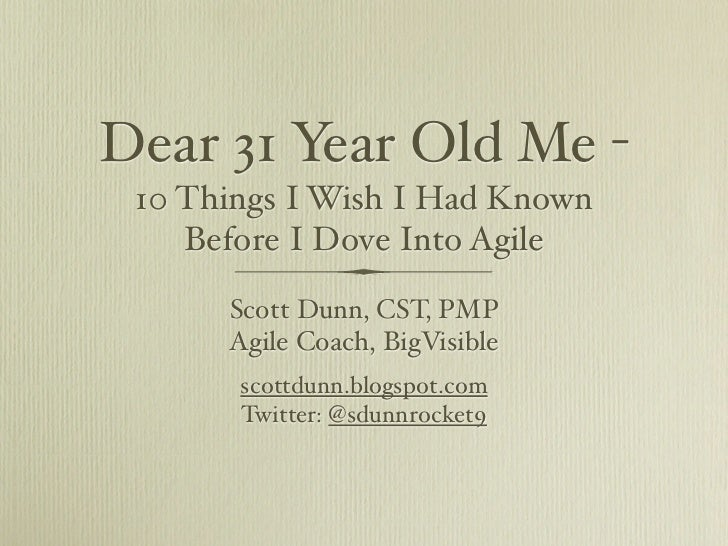 Dear 31 Year Old Me - 10 Things I Wish I Had Known    Before I Dove Into Agile      Scott Dunn, CST, PMP      Agile Coach,...