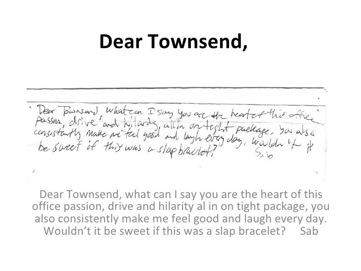 Dear Townsend, Dear Townsend, what can I say you are the heart of this office passion, drive and hilarity al in on tight p...