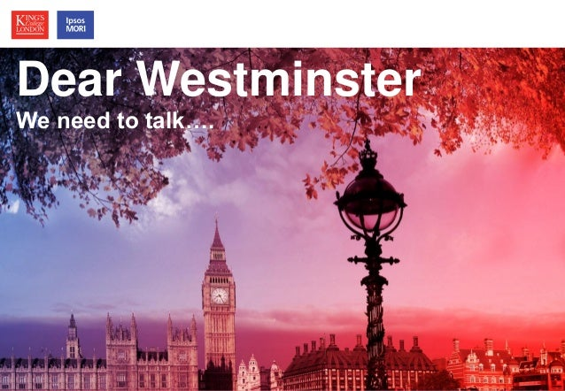 © Ipsos MORI / King's College London  Political Leadership  How much does it matter?  Dear Westminster  We need to talk….