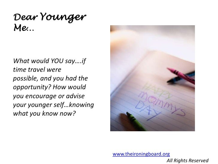 Dear YoungerMe…What would YOU say….iftime travel werepossible, and you had theopportunity? How wouldyou encourage or advis...