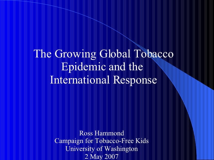 The Growing Global Tobacco Epidemic and the  International Response Ross Hammond Campaign for Tobacco-Free Kids University...