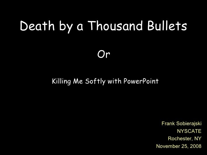 Death by a Thousand Bullets Or  Killing Me Softly with PowerPoint Frank Sobierajski NYSCATE Rochester, NY November 25, 2008
