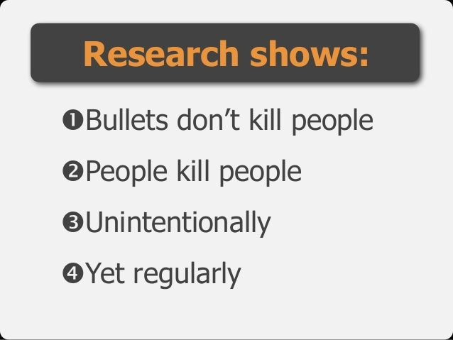 "!Bullets don't kill people  ""People kill people  #Unintentionally  $Yet regularly Research shows:"