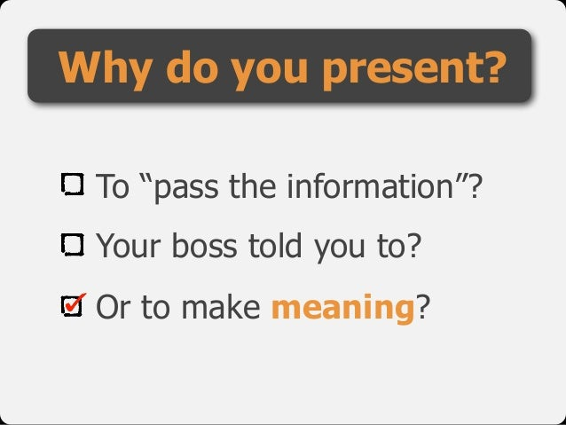 "To ""pass the information""? Your boss told you to? Or to make meaning? Why do you present?"