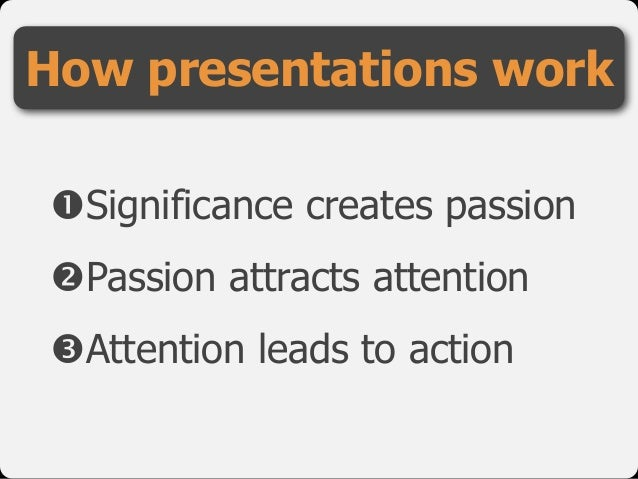"!Significance creates passion  ""Passion attracts attention  #Attention leads to action How presentations work"