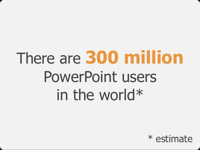 There are 300 million PowerPoint users 