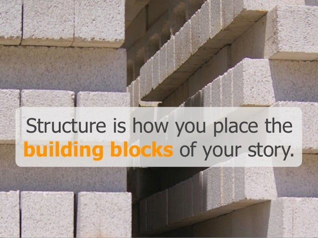 Structure is how you place the building blocks of your story.