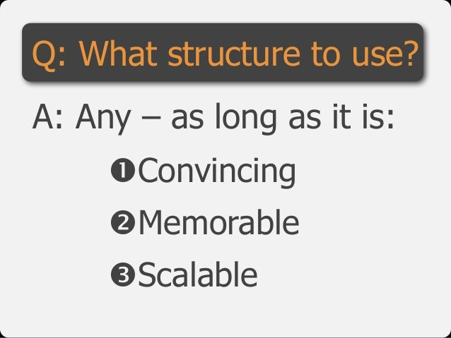 "!Convincing  ""Memorable  #Scalable Q: What structure to use? A: Any – as long as it is:"