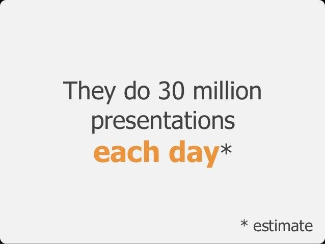 They do 30 million presentations  each day* * estimate