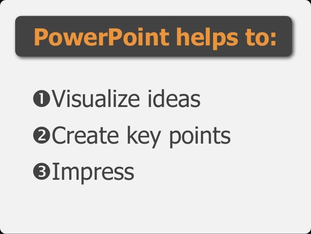 "!Visualize ideas  ""Create key points  #Impress PowerPoint helps to:"