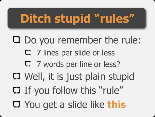 Do you remember the rule: 7 lines per slide or less 7 words per line or less? Well, it is just plain stupid If you follow ...