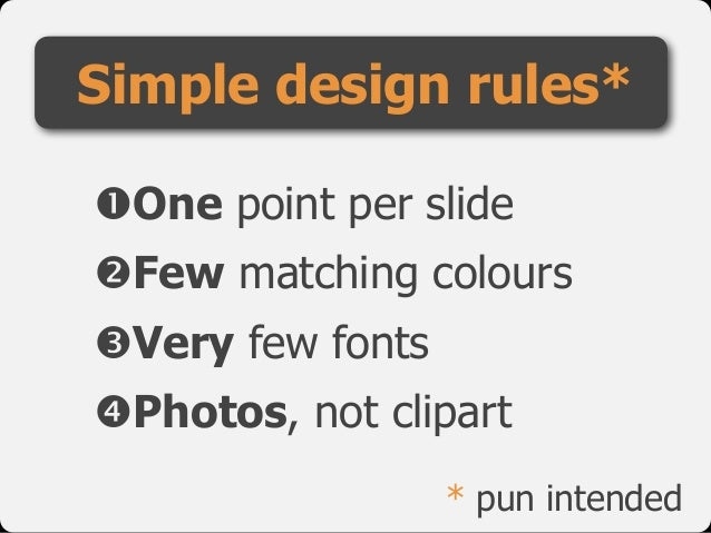 "Simple design rules* !One point per slide  ""Few matching colours  #Very few fonts  $Photos, not clipart * pun intended"