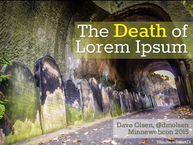 The Death of Lorem Ipsum Dave Olsen, @dmolsen Minnewebcon 2015 https://flic.kr/p/ghzKTV