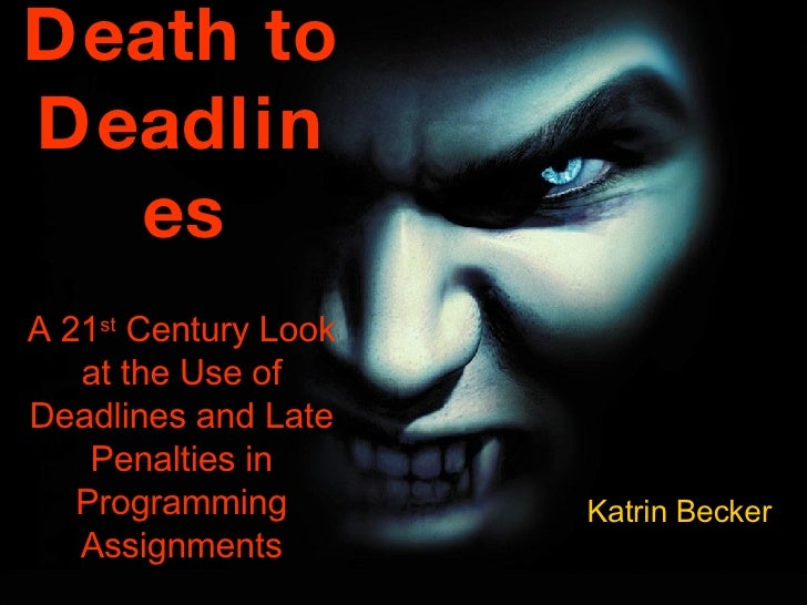 Death to Deadlines A 21 st  Century Look at the Use of Deadlines and Late Penalties in Programming Assignments Katrin Becker