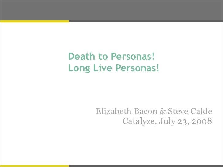 Death to Personas! Long Live Personas!         Elizabeth Bacon & Steve Calde             Catalyze, July 23, 2008