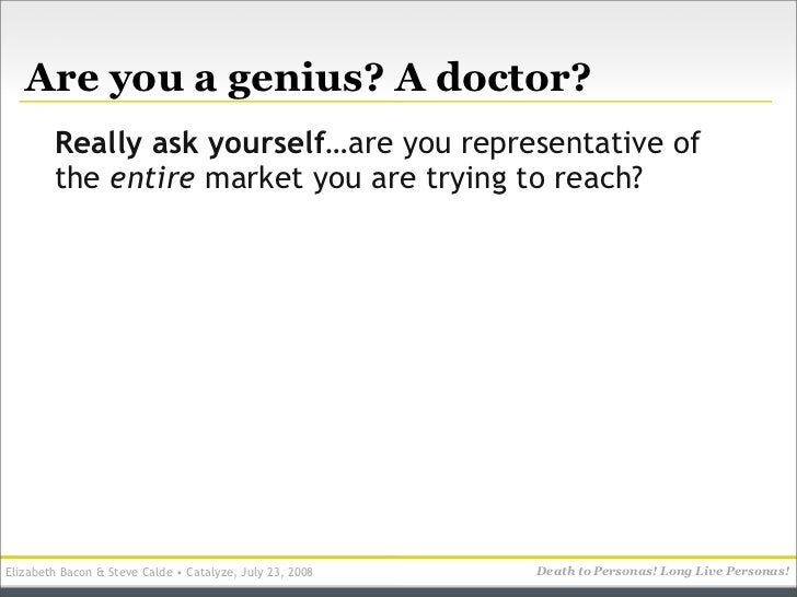 Are you a genius? A doctor?         Really ask yourself…are you representative of         the entire market you are trying...