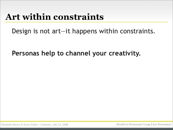 Art within constraints         Design is not art—it happens within constraints.           Personas help to channel your cr...