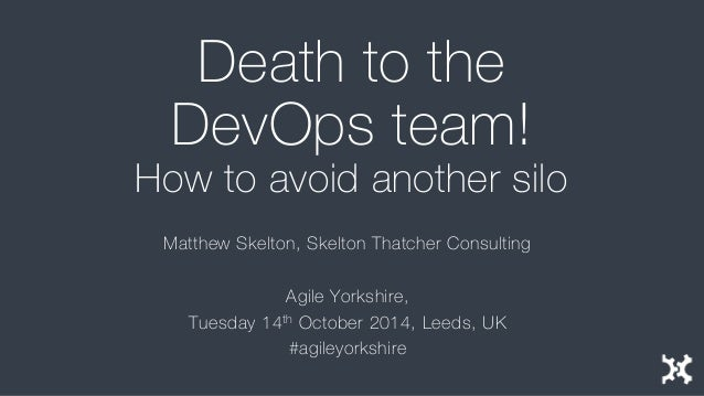 Death to the DevOps team! How to avoid another silo  Matthew Skelton, Skelton Thatcher Consulting  Agile Yorkshire,  Tuesd...