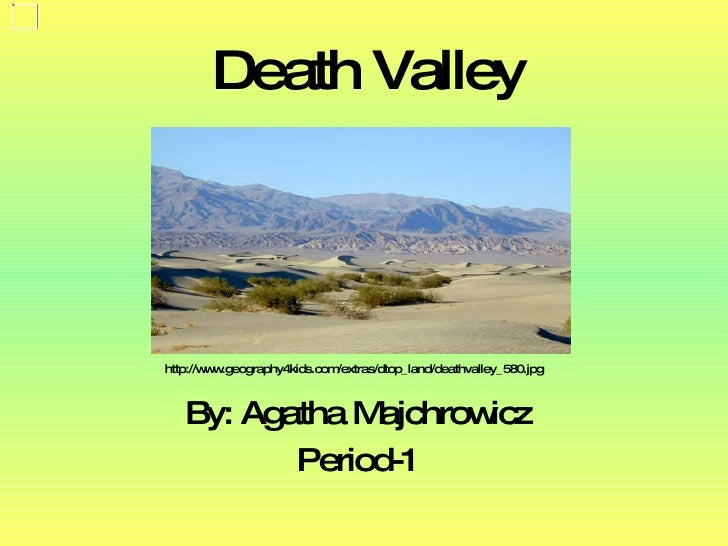 Death Valley By: Agatha Majchrowicz Period-1 http://www.geography4kids.com/extras/dtop_land/deathvalley_580.jpg