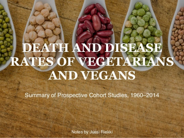 DEATH AND DISEASE RATES OF VEGETARIANS AND VEGANS Summary of Prospective Cohort Studies, 1960–2014 1Notes by Jussi Riekki