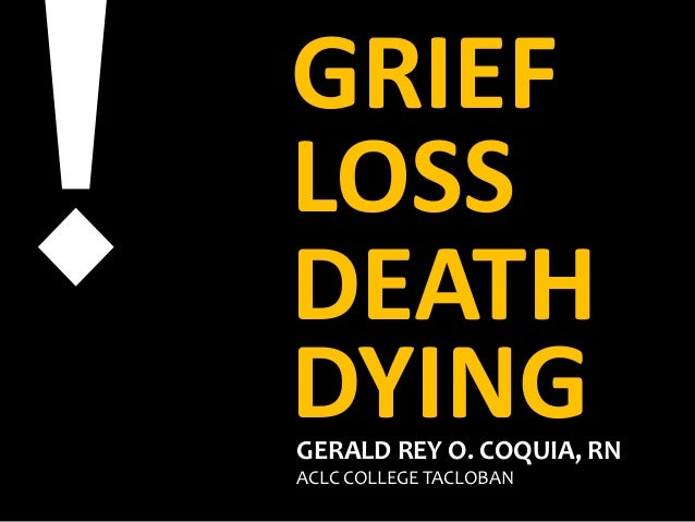 GRIEF LOSS DEATH DYINGGERALD REY O. COQUIA, RN ACLC COLLEGE TACLOBAN