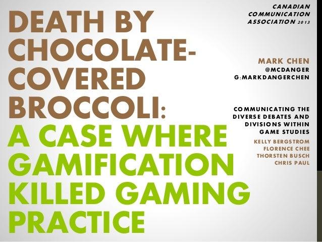 DEATH BYCHOCOLATE-COVEREDBROCCOLI:A CASE WHEREGAMIFICATIONKILLED GAMINGPRACTICECANADIANCOMMUNICATIONASSOCIATION 2013MARK C...