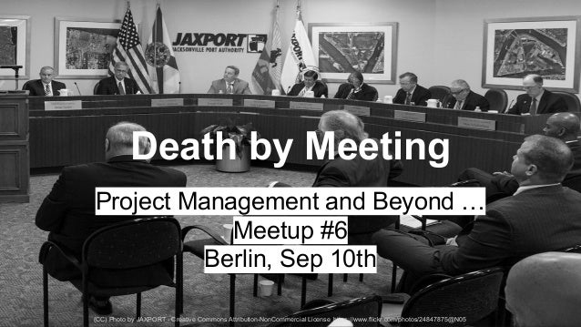 Death by Meeting  Project Management and Beyond …  Meetup #6  Berlin, Sep 10th  (CC) Photo by JAXPORT - Creative Commons A...