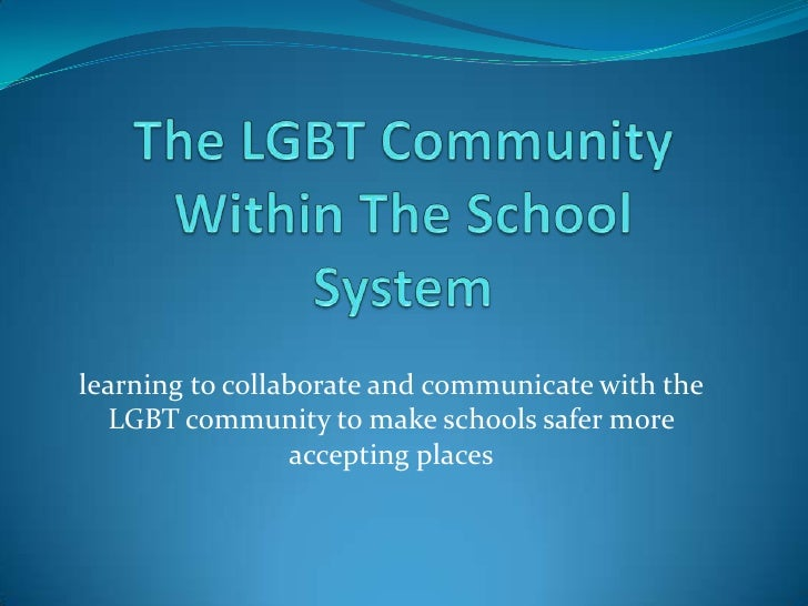 The LGBT Community Within The School System<br />learning to collaborate and communicate with the LGBT community to make s...