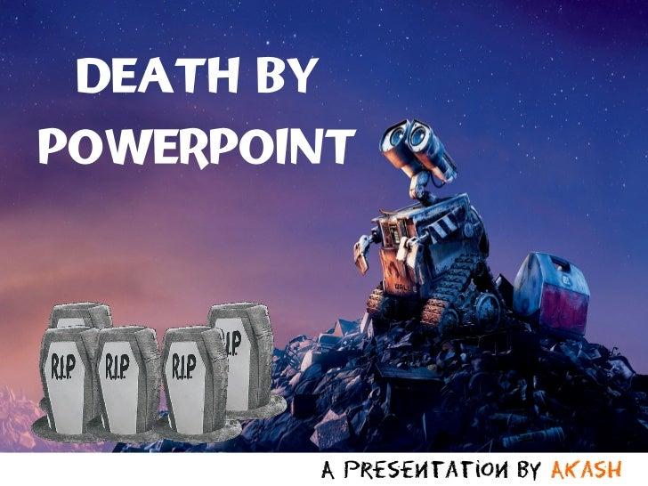 DEATH BYPOWERPOINT        A presentation by Akash