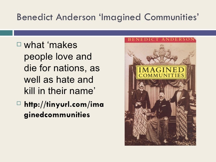 imagined communities benedict anderson Benedict richard o'gorman anderson (august 26, 1936 – december 13, 2015) was a political scientist and historian, best known for his 1983 book imagined communities, which explored the origins of nationalism.