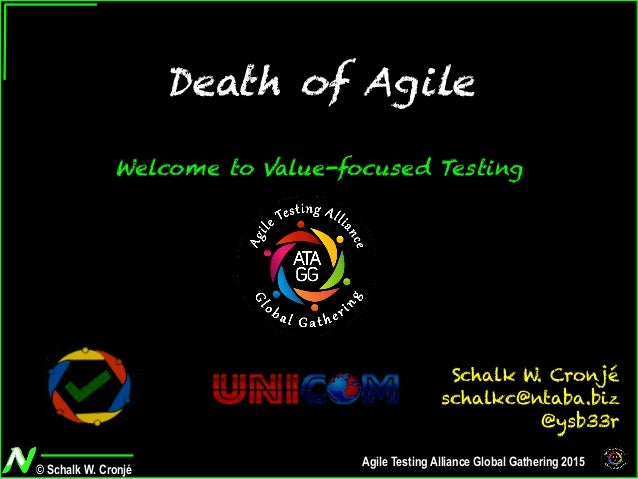 © Schalk W. Cronjé Agile Testing Alliance Global Gathering 2015 Death of Agile Welcome to Value-focused Testing Schalk W. ...