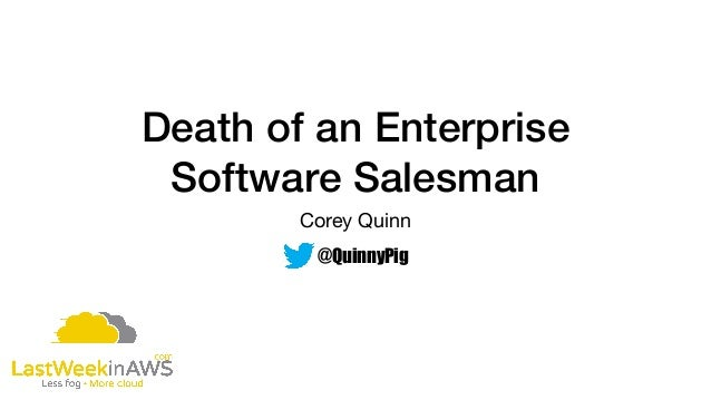 Death of an Enterprise Software Salesman Corey Quinn @QuinnyPig