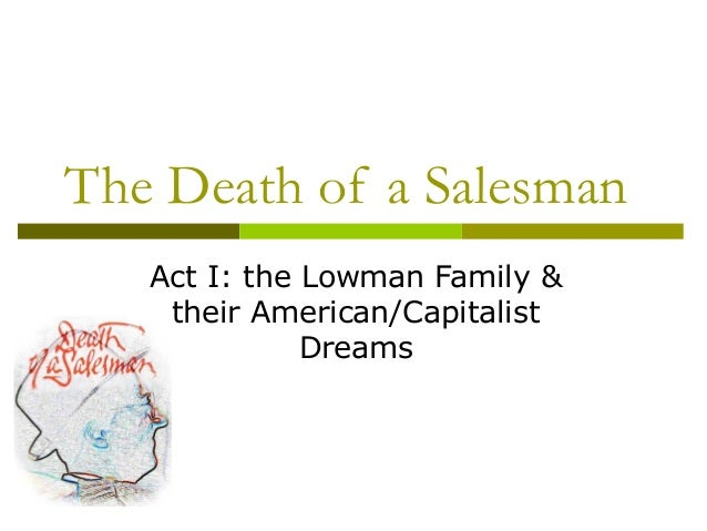 death of a salesman act 1 Example death of a salesman five act structure act 1: prologue set in new york city, in 1949, willy, the protagonist, is a traveling salesman, his wife,.