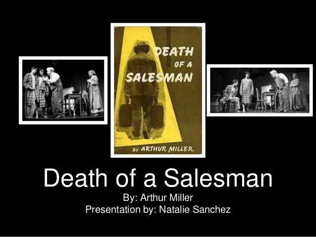Death of a Salesman  By: Arthur Miller  Presentation by: Natalie Sanchez