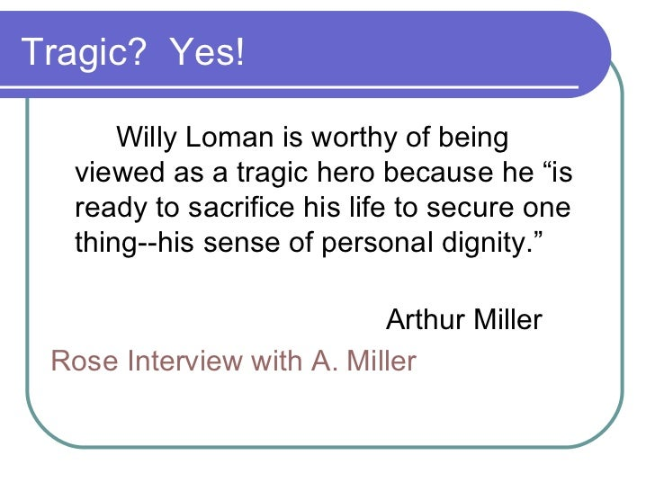 willy loman the tragic hero of death of a salesman by arthur miller Arthur miller: characters: willy loman linda loman biff loman happy loman ben loman bernard death of a salesman is a 1949 play written by american playwright.