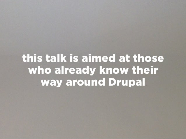 this talk is aimed at those who already know their    way around Drupal