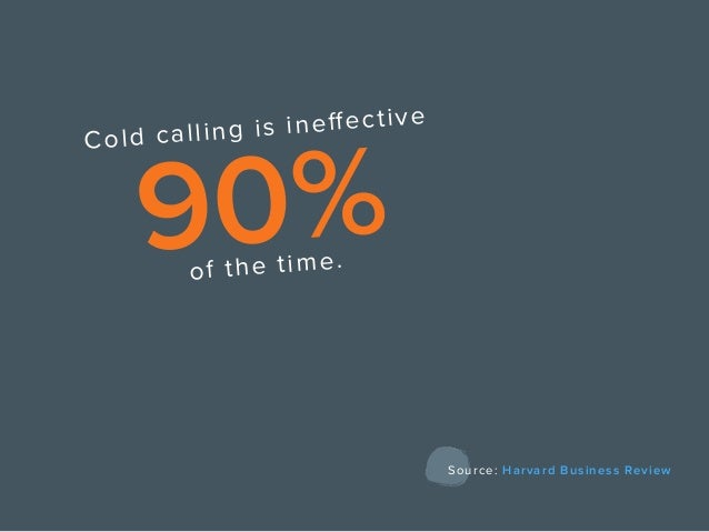 Cold calling is ineffective 90%of the time. Source: Harvard Business Review