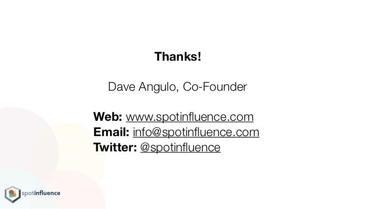 Thanks!  Dave Angulo, Co-FounderWeb: www.spotinfluence.comEmail: info@spotinfluence.comTwitter: @spotinfluence